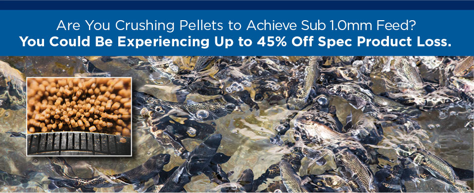 Are You Crushing Pellets to Achieve Sub 1.0mm Feed? You Could Be Experiencing Up to 45% Off Spec Product Loss.